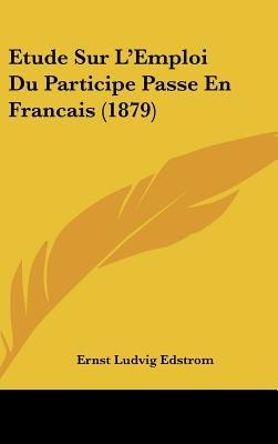 Etude Sur L'Emploi Du Participe Passe En Francais (1879) (English, French, Hardcover): Ernst Ludvig Edstrom