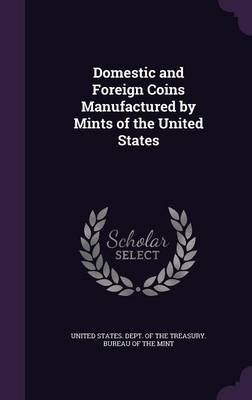 Domestic and Foreign Coins Manufactured by Mints of the United States (Hardcover): United States. Dept. Of The Treasury. Bu