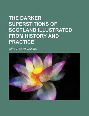 The Darker Superstitions of Scotland Illustrated from History and Practice (Paperback): John Graham Dalyell