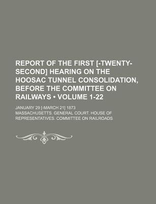 Report of the First [-Twenty-Second] Hearing on the Hoosac Tunnel Consolidation, Before the Committee on Railways (Volume...