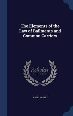 The Elements of the Law of Bailments and Common Carriers (Hardcover): Irving Browne