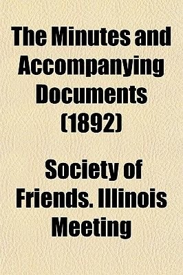 The Minutes and Accompanying Documents (1892) (Paperback): Society Of Friends Illinois Meeting