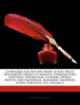 La Musique Aux Pays-Bas Avant Le Xixe Sicle - Documents Indits Et Annots. Compositeurs, Virtuoses, Thoriciens, Luthiers; Opras,...