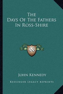 The Days of the Fathers in Ross-Shire (Paperback): John Kennedy