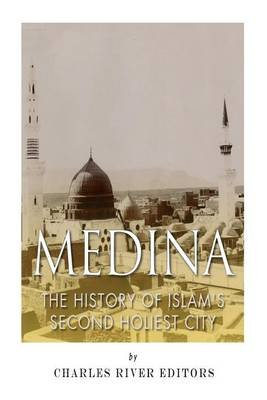 Medina - The History of Islam's Second Holiest City (Paperback): Jesse Harasta, Charles River Editors