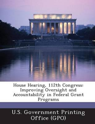 House Hearing, 112th Congress - Improving Oversight and Accountability in Federal Grant Programs (Paperback): U. S. Government...