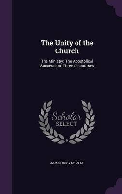The Unity of the Church - The Ministry: The Apostolical Succession; Three Discourses (Hardcover): James Hervey Otey
