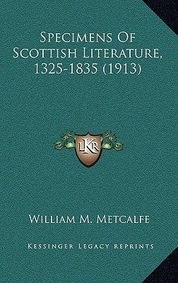 Specimens of Scottish Literature, 1325-1835 (1913) (Hardcover): William M. Metcalfe