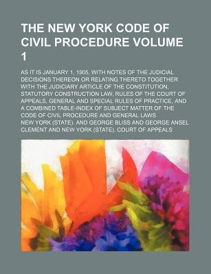 The New York Code of Civil Procedure Volume 1; As It Is January 1, 1905, with Notes of the Judicial Decisions Thereon or...