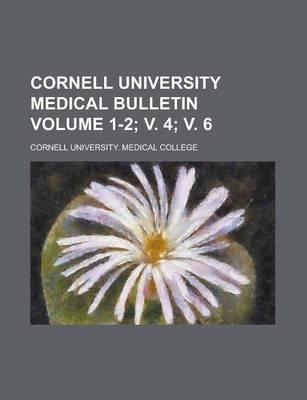 Cornell University Medical Bulletin Volume 1-2; V. 4; V. 6 (Paperback): Cornell University College