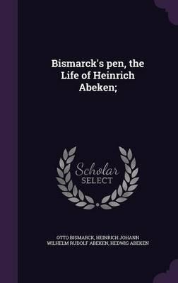 Bismarck's Pen, the Life of Heinrich Abeken; (Hardcover): Otto Bismarck, Heinrich Johann Wilhelm Rudolf Abeken, Hedwig...