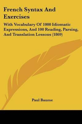 French Syntax and Exercises - With Vocabulary of 1000 Idiomatic Expressions, and 100 Reading, Parsing, and Translation Lessons...
