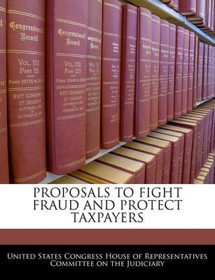 Proposals to Fight Fraud and Protect Taxpayers (Paperback): United States Congress House of Represen