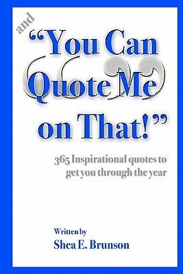 And You Can Quote Me on That! - 365 Inspirational Quotes to Get You Through the Year (Paperback): Shea E. Brunson