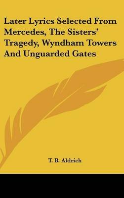 Later Lyrics Selected from Mercedes, the Sisters' Tragedy, Wyndham Towers and Unguarded Gates (Hardcover): T. B. Aldrich