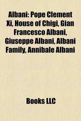 Albani - Pope Clement XI, House of Chigi, Gian Francesco Albani, Giuseppe Albani, Albani Family, Annibale Albani (Paperback):...