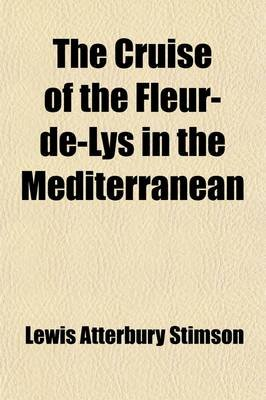 The Cruise of the Fleur-de-Lys in the Mediterranean (Paperback): Lewis Atterbury Stimson