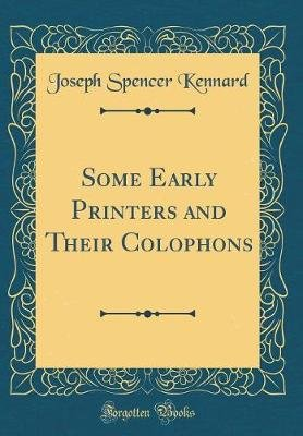 Some Early Printers and Their Colophons (Classic Reprint) (Hardcover): Joseph Spencer Kennard