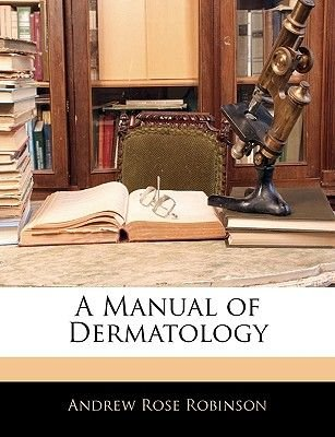 A Manual of Dermatology (Paperback): Andrew Rose Robinson