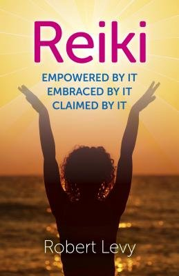 Reiki - Empowered by It, Embraced by It, Claimed by It (Electronic book text): Robert Levy