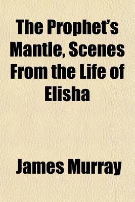 The Prophet's Mantle, Scenes from the Life of Elisha (Paperback): James Murray