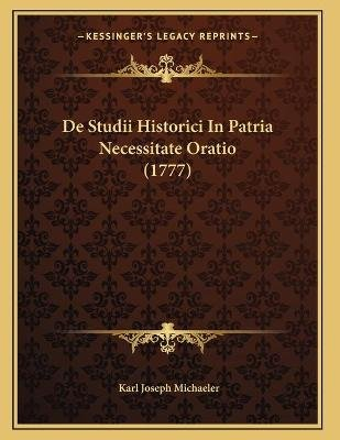 de Studii Historici in Patria Necessitate Oratio (1777) (Latin, Paperback): Karl Joseph Michaeler