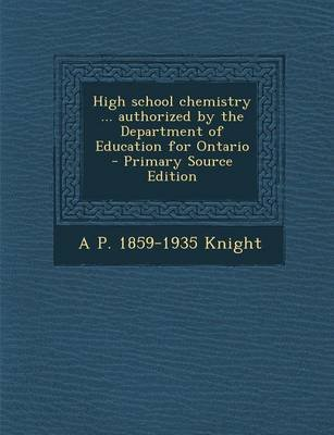 High School Chemistry ... Authorized by the Department of Education for Ontario (Paperback): A. P. 1859-1935 Knight