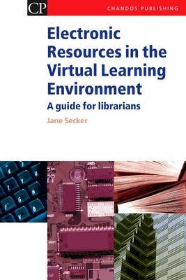 Electronic Resources in the Virtual Learning Environment - A Guide for Librarians (Electronic book text): Jane Secker
