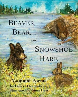 Beaver, Bear, and Snowshoe Hare - North Woods Mammal Poems (Hardcover): Cheryl Dannenbring