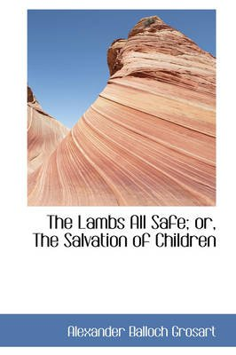 The Lambs All Safe; Or, the Salvation of Children (Paperback): Alexander Balloch Grosart