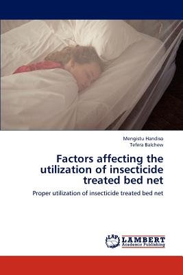 Factors Affecting the Utilization of Insecticide Treated Bed Net (Paperback): Mengistu Handiso, Tefera Balchew