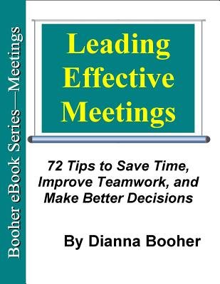 Leading Effective Meetings - 72 Tips to Save Time, Improve Teamwork, and Make Better Decisions (Electronic book text):