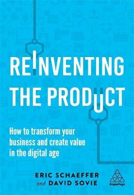 Reinventing the Product - How to Transform your Business and Create Value in the Digital Age (Hardcover): Eric Schaeffer, David...