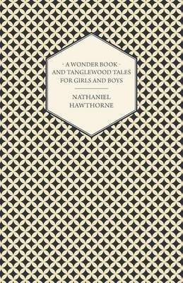 The Complete Writings Of Nathaniel Hawthorne; A Wonder-Book for Girls and Boys & Tanglewood Tales (Paperback): Nathaniel...