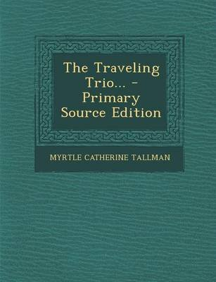 The Traveling Trio... - Primary Source Edition (Paperback): Myrtle Catherine Tallman