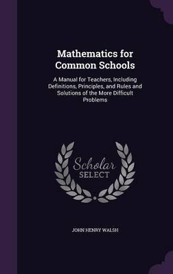 Mathematics for Common Schools - A Manual for Teachers, Including Definitions, Principles, and Rules and Solutions of the More...