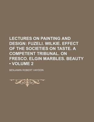 Lectures on Painting and Design (Volume 2); Fuzeli. Wilkie. Effect of the Societies on Taste. a Competent Tribunal. on Fresco....