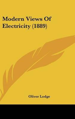 Modern Views of Electricity (1889) (Hardcover): Oliver Lodge