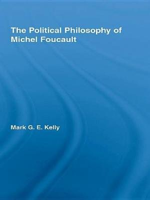 The Political Philosophy of Michel Foucault (Electronic book text): Mark G. E. Kelly