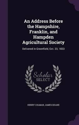 An Address Before the Hampshire, Franklin, and Hampden Agricultural Society - Delivered in Greenfield, Oct. 23, 1833...