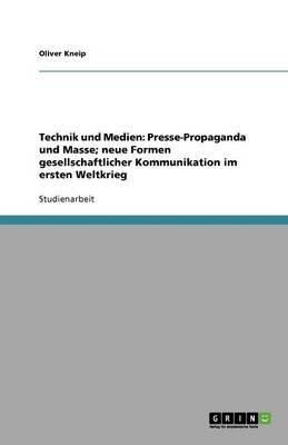 Technik Und Medien - Presse-Propaganda Und Masse; Neue Formen Gesellschaftlicher Kommunikation Im Ersten Weltkrieg (German,...