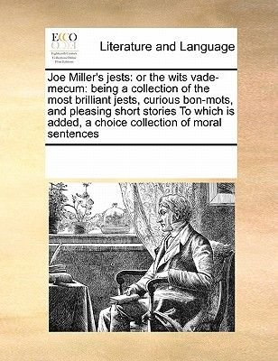 Joe Miller's Jests - Or the Wits Vade-Mecum: Being a Collection of the Most Brilliant Jests, Curious Bon-Mots, and...