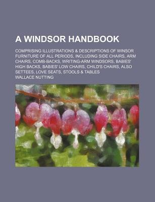 A Windsor Handbook; Comprising Illustrations & Descriptions of Winsor Furniture of All Periods, Including Side Chairs, Arm...