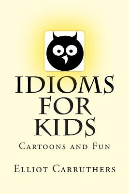 Idioms for Kids - Cartoons and Fun (Paperback): Elliot S. Carruthers