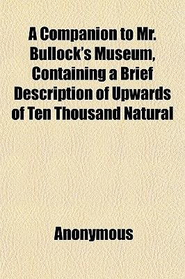 A Companion to Mr. Bullock's Museum, Containing a Brief Description of Upwards of Ten Thousand Natural (Paperback):...