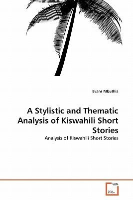 A Stylistic and Thematic Analysis of Kiswahili Short Stories (Paperback): Evans Mbuthia