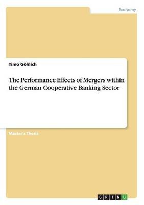 The Performance Effects of Mergers Within the German Cooperative Banking Sector (Paperback): Timo Gohlich