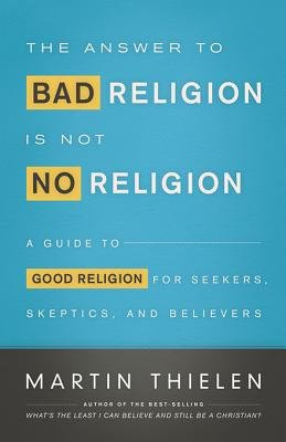 The Answer to Bad Religion Is Not No Religion - A Guide to Good Religion for Seekers, Skeptics, and Believers (Electronic book...