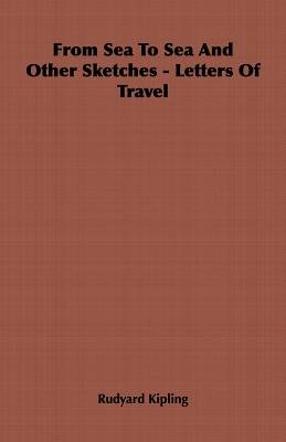From Sea To Sea And Other Sketches - Letters Of Travel (Paperback): Rudyard Kipling