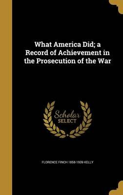 What America Did; A Record of Achievement in the Prosecution of the War (Hardcover): Florence Finch 1858-1939 Kelly
